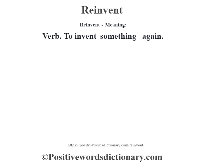 Reinvent - Meaning:   Verb. To invent something again.