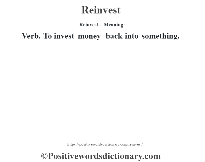 Reinvest - Meaning:   Verb. To invest money back into something.