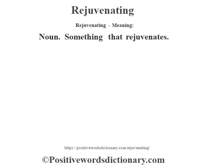 Rejuvenating - Meaning:   Noun. Something that rejuvenates.