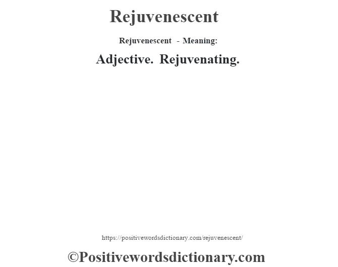 Rejuvenescent - Meaning:   Adjective. Rejuvenating.