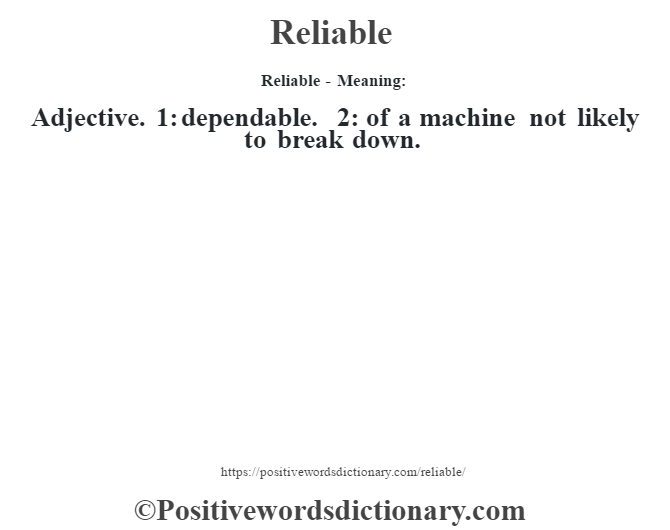Reliable - Meaning:   Adjective. 1: dependable. 2: of a machine not likely to break down.