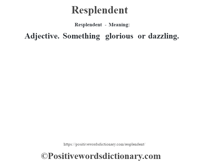 Resplendent - Meaning:   Adjective. Something glorious or dazzling.