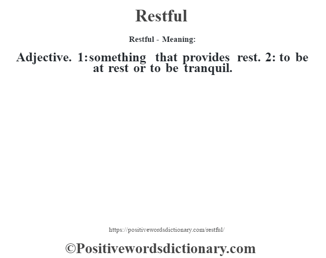 Restful - Meaning:   Adjective. 1: something that provides rest. 2: to be at rest or to be tranquil.