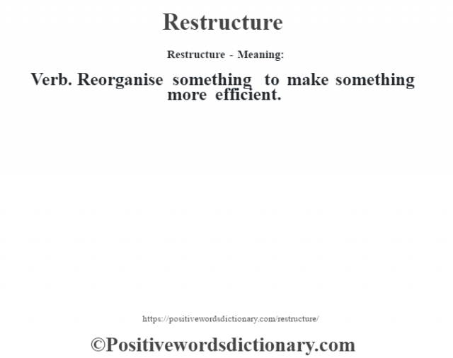 Restructure - Meaning:   Verb. Reorganise something to make something more efficient.