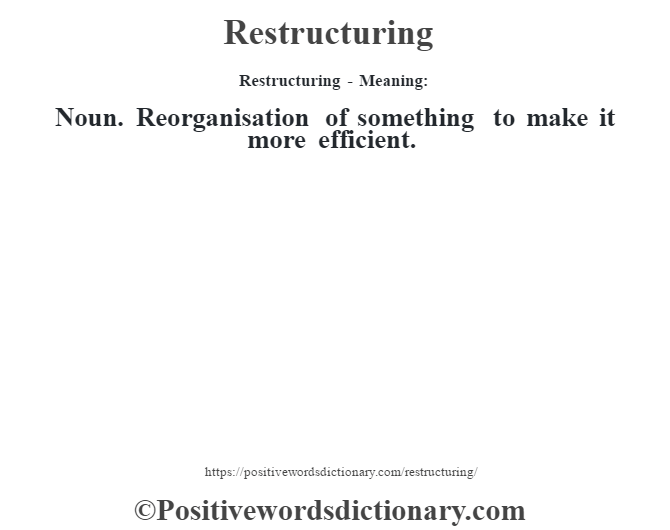 Restructuring - Meaning:   Noun. Reorganisation of something to make it more efficient.