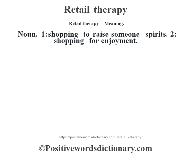 Retail therapy - Meaning:   Noun. 1: shopping to raise someone spirits. 2: shopping for enjoyment.
