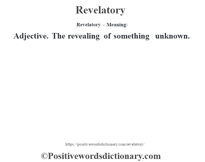 Revelatory - Meaning:   Adjective. The revealing of something unknown.
