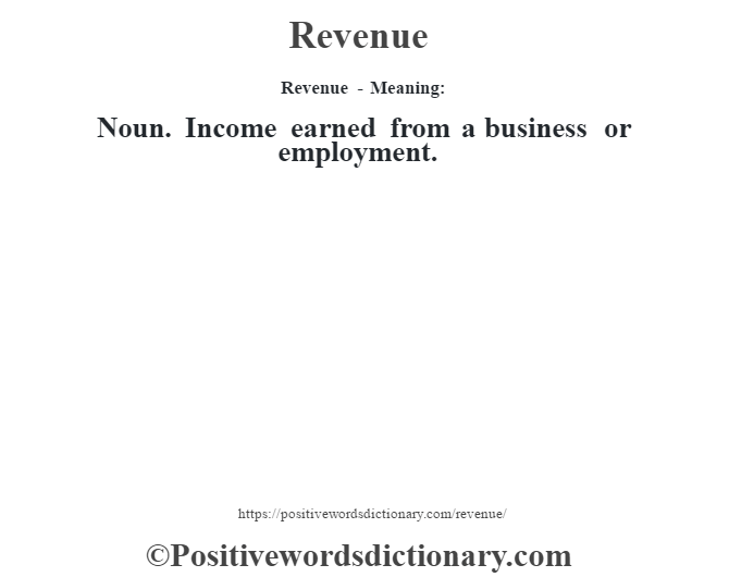 Revenue - Meaning:   Noun. Income earned from a business or employment.