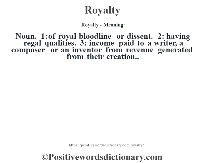 Royalty - Meaning:   Noun. 1: of royal bloodline or dissent. 2: having regal qualities. 3: income paid to a writer, a composer or an inventor from revenue generated from their creation..