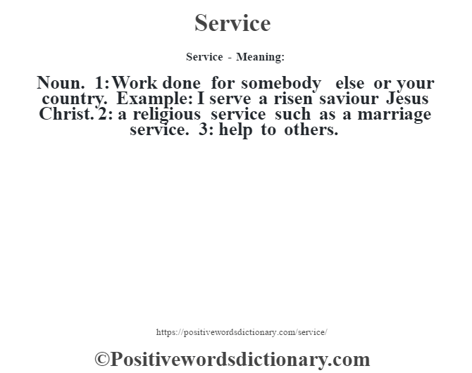 Service - Meaning: Noun. 1: Work done for somebody else or your country. Example: I serve a risen saviour Jesus Christ. 2: a religious service such as a marriage service. 3: help to others.