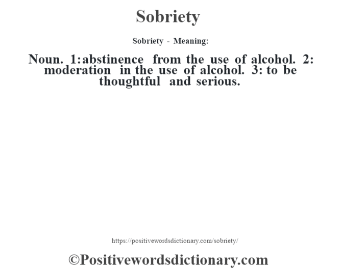 Sobriety - Meaning: Noun. 1: abstinence from the use of alcohol. 2: moderation in the use of alcohol. 3: to be thoughtful and serious.