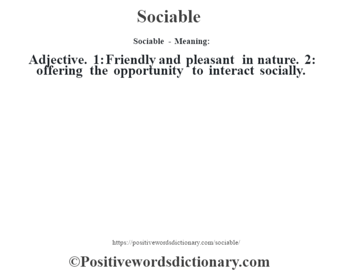 Sociable - Meaning: Adjective. 1: Friendly and pleasant in nature. 2: offering the opportunity to interact socially.
