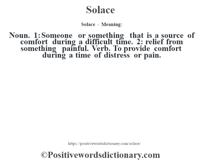 Solace - Meaning: Noun. 1: Someone or something that is a source of comfort during a difficult time. 2: relief from something painful. Verb. To provide comfort during a time of distress or pain.