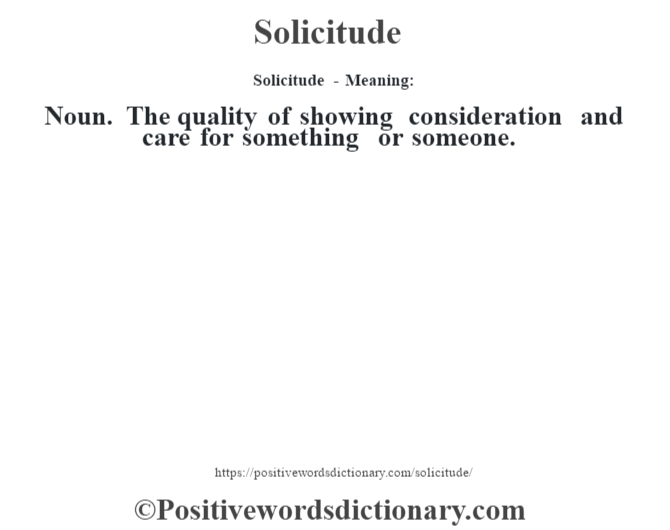 Solicitude - Meaning: Noun. The quality of showing consideration and care for something or someone.