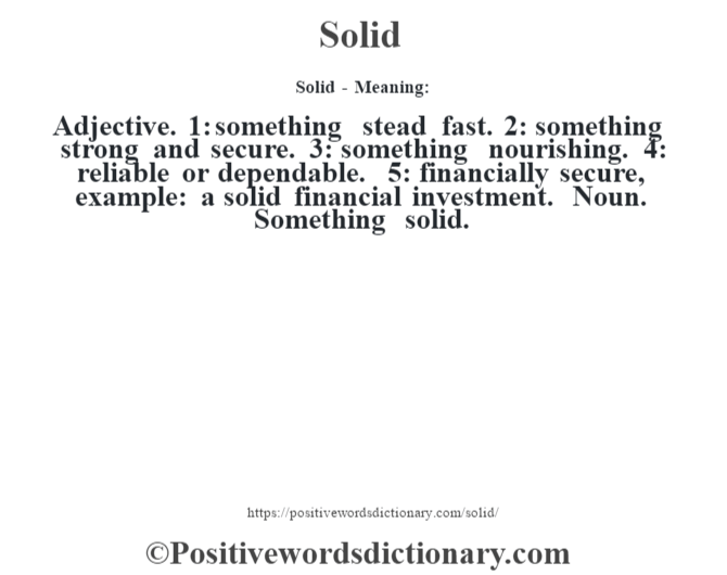 Solid - Meaning: Adjective. 1: something stead fast. 2: something strong and secure. 3: something nourishing. 4: reliable or dependable. 5: financially secure, example: a solid financial investment. Noun. Something solid.
