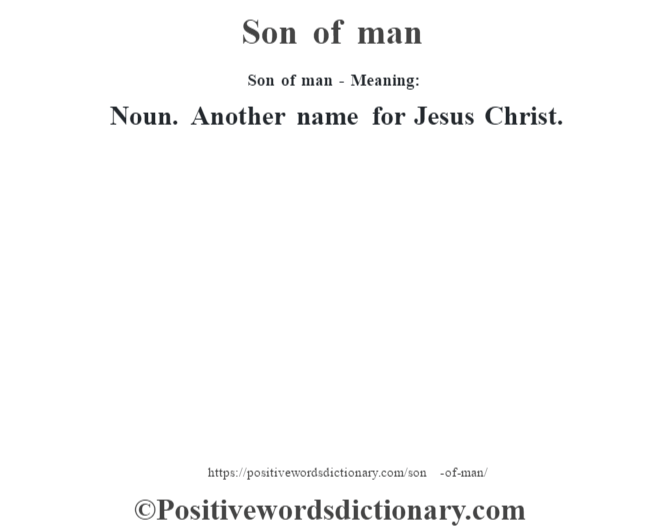 Son of man - Meaning: Noun. Another name for Jesus Christ.