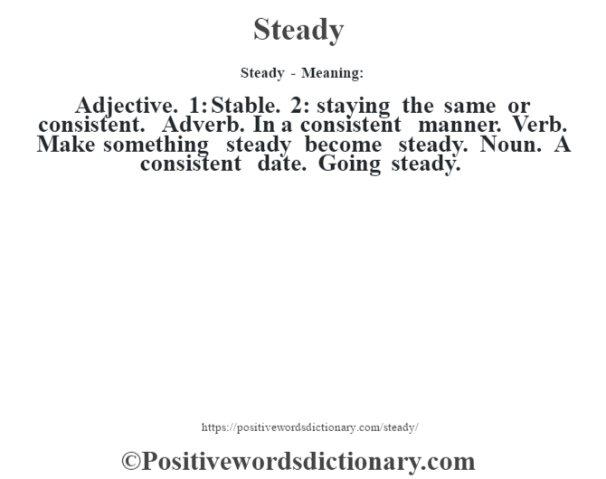 Steady - Meaning: Adjective. 1: Stable. 2: staying the same or consistent. Adverb. In a consistent manner. Verb. Make something steady become steady. Noun. A consistent date. Going steady.