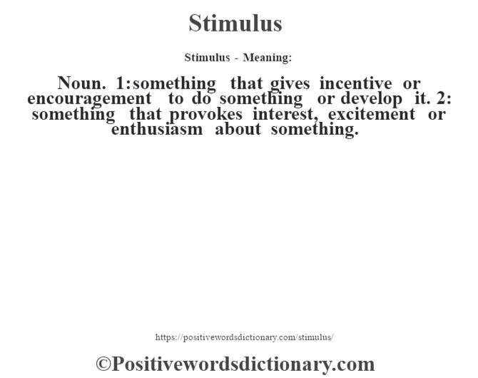 Stimulus - Meaning: Noun. 1: something that gives incentive or encouragement to do something or develop it. 2: something that provokes interest, excitement or enthusiasm about something.