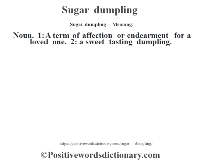 Sugar dumpling - Meaning: Noun. 1: A term of affection or endearment for a loved one. 2: a sweet tasting dumpling.