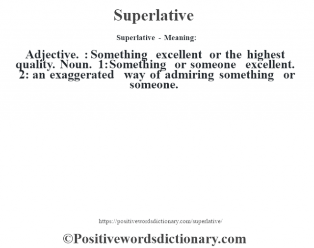 Superlative - Meaning: Adjective. : Something excellent or the highest quality. Noun. 1: Something or someone excellent. 2: an exaggerated way of admiring something or someone.