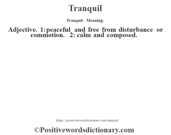 Tranquil - Meaning: Adjective. 1: peaceful and free from disturbance or commotion. 2: calm and composed.