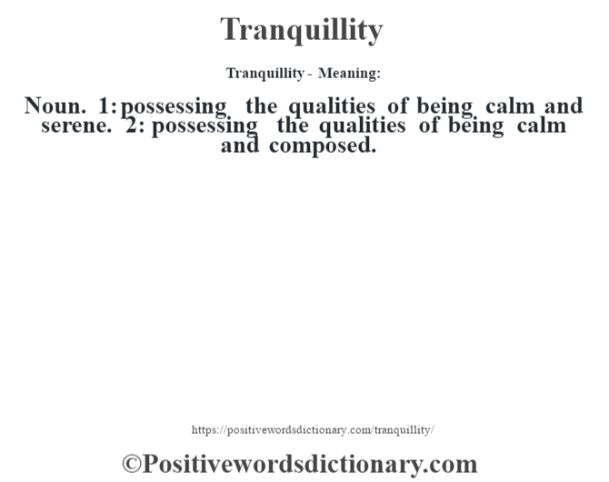 Tranquillity - Meaning: Noun. 1: possessing the qualities of being calm and serene. 2: possessing the qualities of being calm and composed.