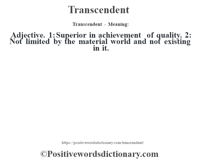 Transcendent - Meaning: Adjective. 1: Superior in achievement of quality. 2: Not limited by the material world and not existing in it.
