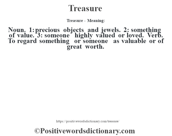 Treasure - Meaning: Noun. 1: precious objects and jewels. 2: something of value. 3: someone highly valued or loved. Verb. To regard something or someone as valuable or of great worth.