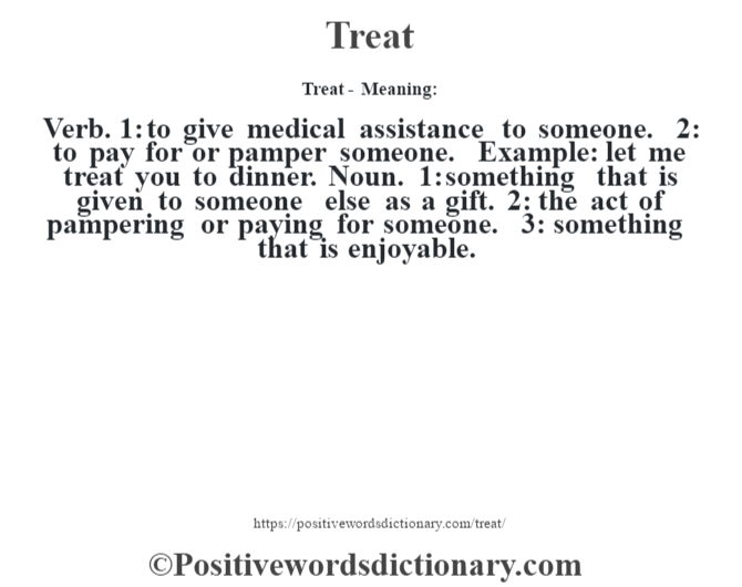 Treat - Meaning: Verb. 1: to give medical assistance to someone. 2: to pay for or pamper someone. Example: let me treat you to dinner. Noun. 1: something that is given to someone else as a gift. 2: the act of pampering or paying for someone. 3: something that is enjoyable.