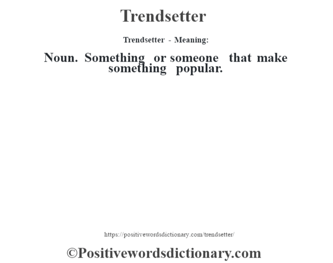 Trendsetter - Meaning: Noun. Something or someone that make something popular.