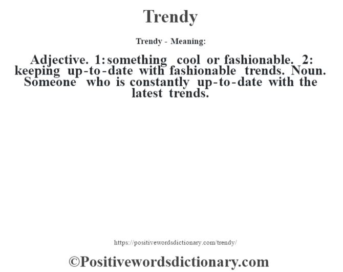 Trendy - Meaning: Adjective. 1: something cool or fashionable. 2: keeping up-to-date with fashionable trends. Noun. Someone who is constantly up-to-date with the latest trends.