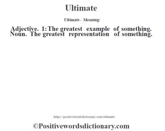 Ultimate- Meaning: Adjective. 1: The greatest example of something. Noun. The greatest representation of something.
