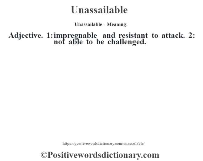 Unassailable- Meaning: Adjective. 1: impregnable and resistant to attack. 2: not able to be challenged.