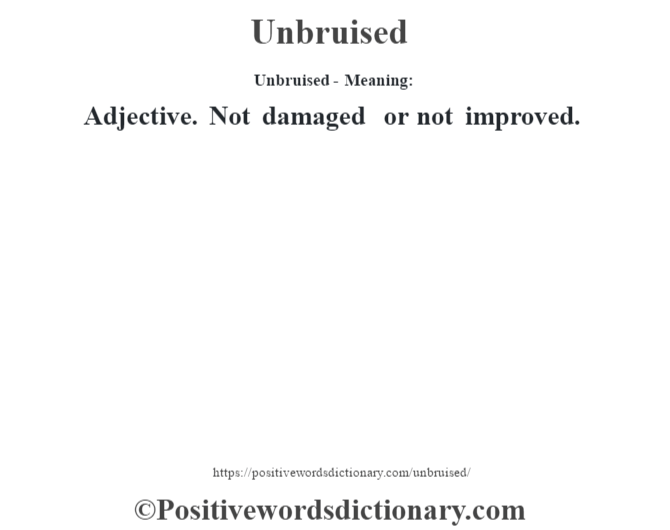 Unbruised- Meaning: Adjective. Not damaged or not improved.