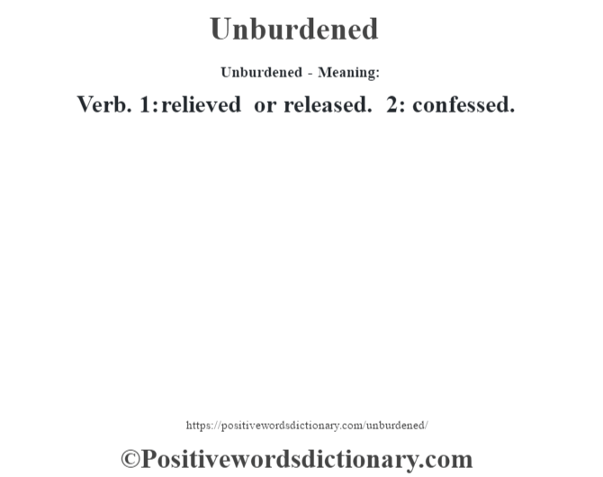 Unburdened- Meaning: Verb. 1: relieved or released. 2: confessed.