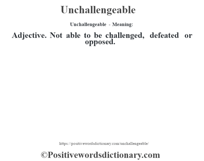Unchallengeable- Meaning: Adjective. Not able to be challenged, defeated or opposed.