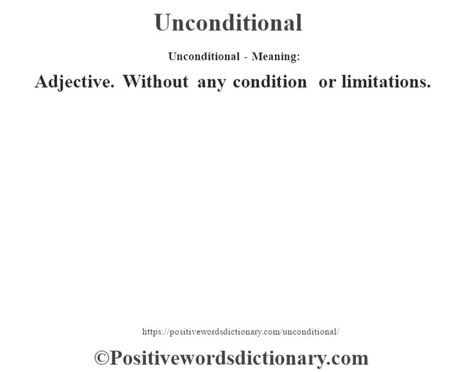 Unconditional- Meaning: Adjective. Without any condition or limitations.