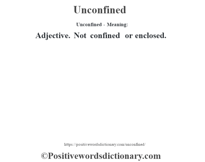 Unconfined- Meaning: Adjective. Not confined or enclosed.