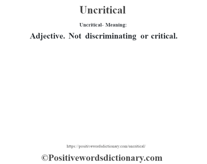 Uncritical- Meaning: Adjective. Not discriminating or critical.