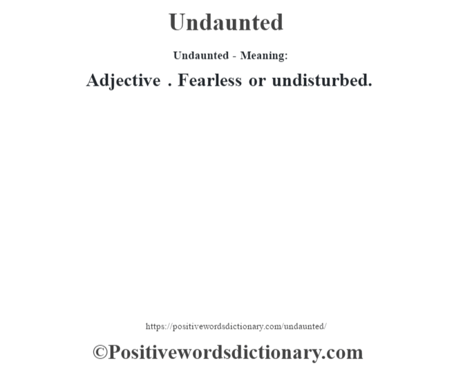 Undaunted- Meaning: Adjective . Fearless or undisturbed.