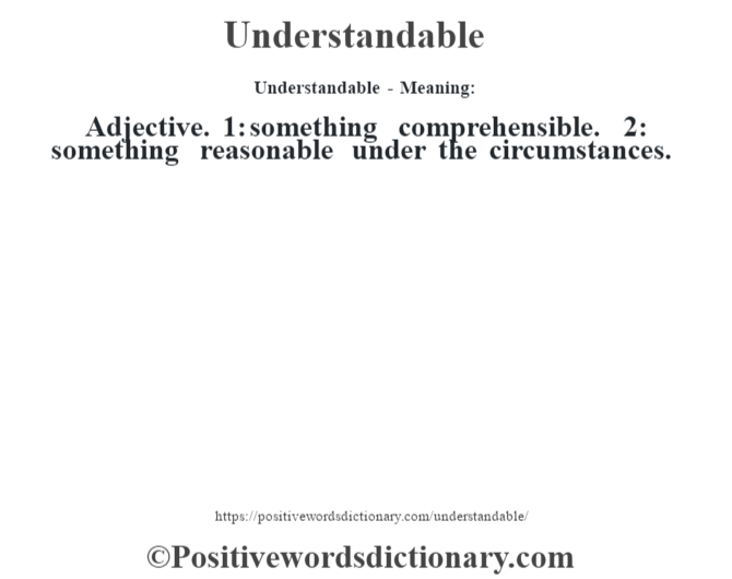 Understandable- Meaning: Adjective. 1: something comprehensible. 2: something reasonable under the circumstances.