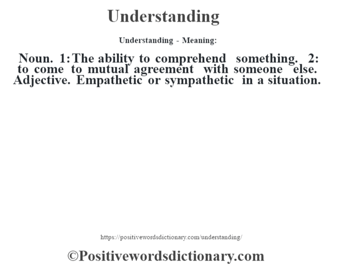 Understanding- Meaning: Noun. 1: The ability to comprehend something. 2: to come to mutual agreement with someone else. Adjective. Empathetic or sympathetic in a situation.