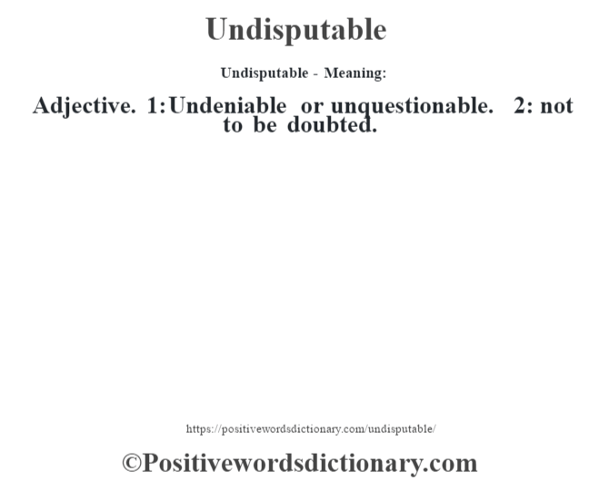 Undisputable- Meaning: Adjective. 1: Undeniable or unquestionable. 2: not to be doubted.