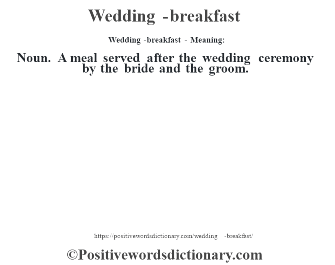 Wedding-breakfast - Meaning: Noun. A meal served after the wedding ceremony by the bride and the groom.