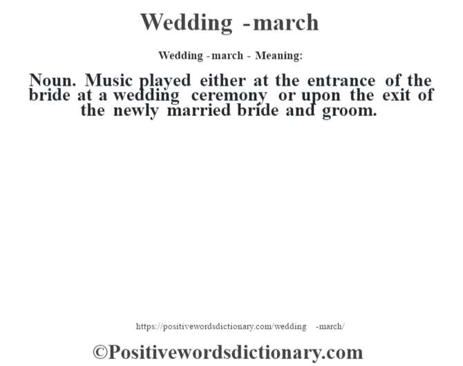 Wedding-march - Meaning: Noun. Music played either at the entrance of the bride at a wedding ceremony or upon the exit of the newly married bride and groom.
