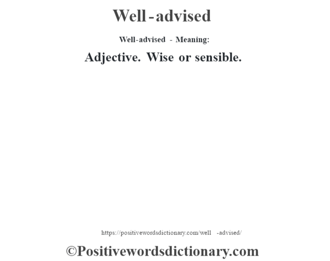 Well-advised - Meaning: Adjective. Wise or sensible.