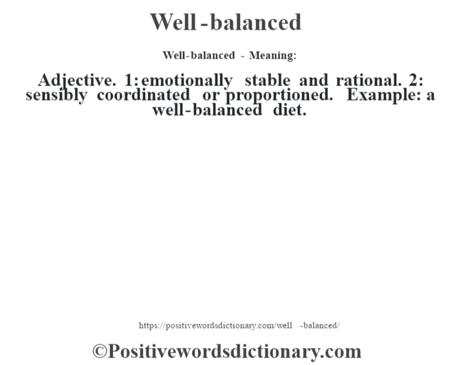 Well-balanced - Meaning: Adjective. 1: emotionally stable and rational. 2: sensibly coordinated or proportioned. Example: a well-balanced diet.