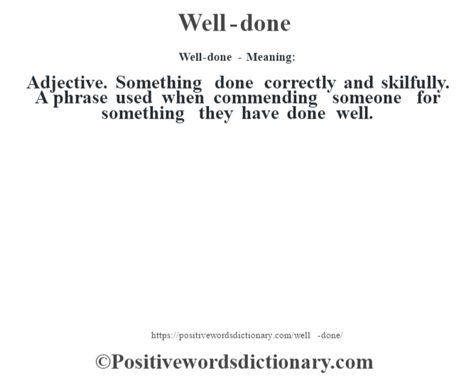 Well-done - Meaning: Adjective. Something done correctly and skilfully. A phrase used when commending someone for something they have done well.