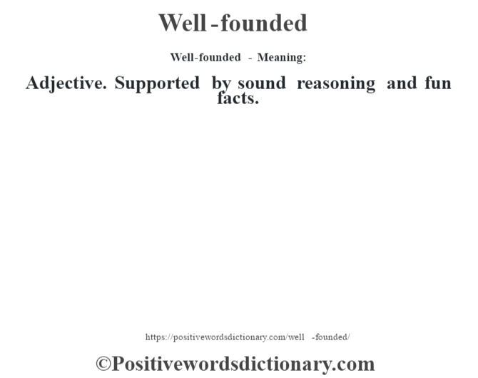Well-founded - Meaning: Adjective. Supported by sound reasoning and fun facts.