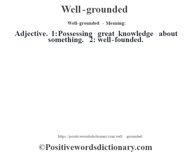 Well-grounded - Meaning: Adjective. 1: Possessing great knowledge about something. 2: well-founded.